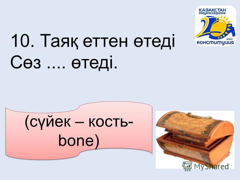 (сүйек – кость- bone) 10. Таяқ еттен өтеді Сөз.... өтеді.