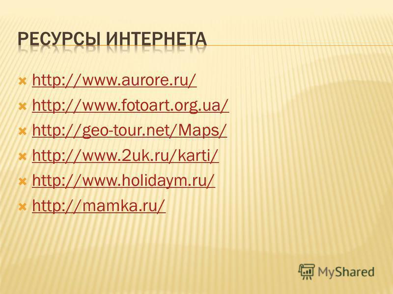 http://www.aurore.ru/ http://www.fotoart.org.ua/ http://geo-tour.net/Maps/ http://www.2uk.ru/karti/ http://www.holidaym.ru/ http://mamka.ru/