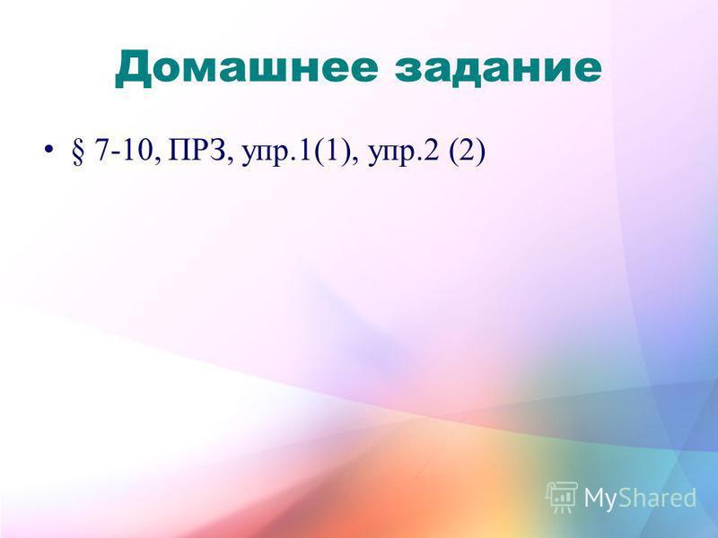 Домашнее задание § 7-10, ПРЗ, упр.1(1), упр.2 (2)