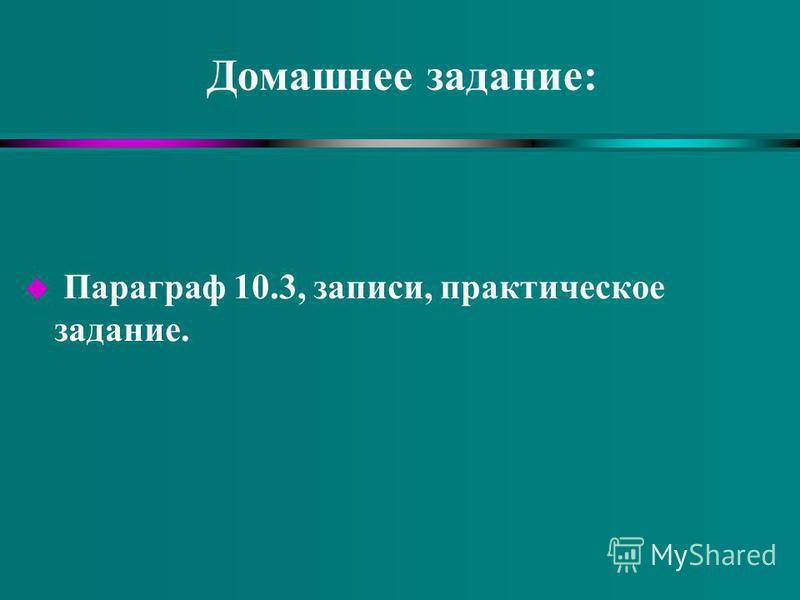 Домашнее задание: u Параграф 10.3, записи, практическое задание.