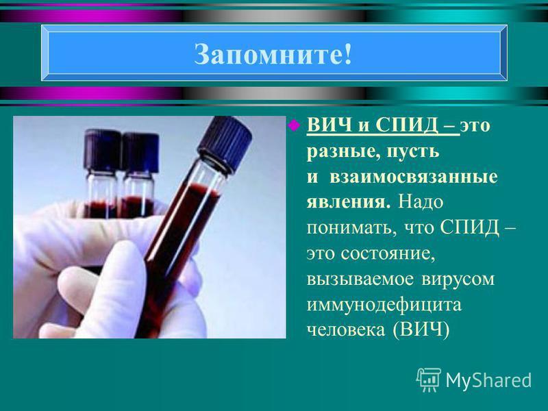 u ВИЧ и СПИД – это разные, пусть и взаимосвязанные явления. Надо понимать, что СПИД – это состояние, вызываемое вирусом иммунодефицита человека (ВИЧ) Запомните!