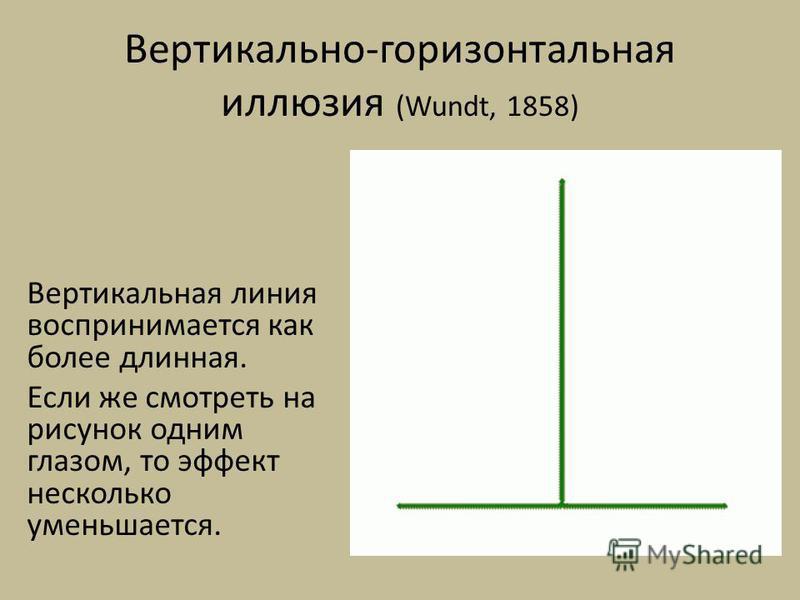 Вертикально-горизонтальная иллюзия (Wundt, 1858) Вертикальная линия воспринимается как более длинная. Если же смотреть на рисунок одним глазом, то эффект несколько уменьшается.