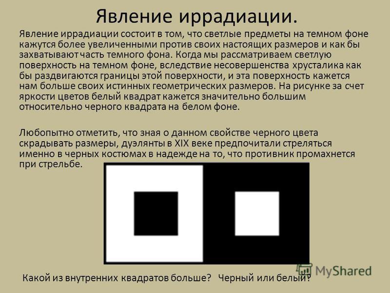 Явление иррадиации. Явление иррадиации состоит в том, что светлые предметы на темном фоне кажутся более увеличенными против своих настоящих размеров и как бы захватывают часть темного фона. Когда мы рассматриваем светлую поверхность на темном фоне, в