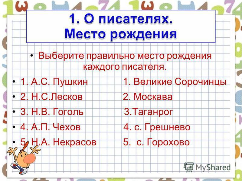 Выберите правильно место рождения каждого писателя. 1. А.С. Пушкин 1. Великие Сорочинцы 2. Н.С.Лесков 2. Москава 3. Н.В. Гоголь 3. Таганрог 4. А.П. Чехов 4. с. Грешнево 5. Н.А. Некрасов 5. с. Горохово