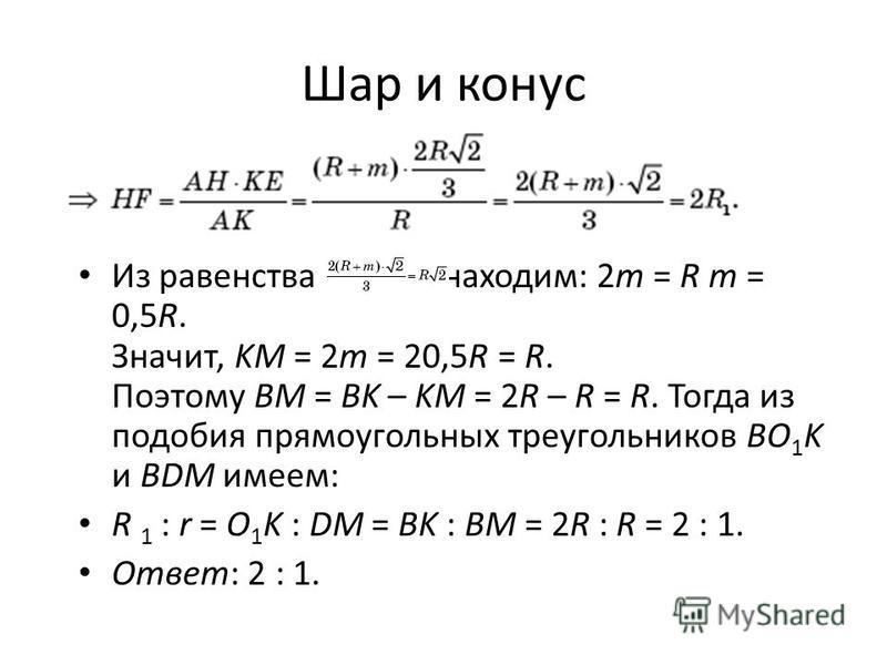 Шар и конус Из равенства находим: 2m = R m = 0,5R. Значит, KM = 2m = 20,5R = R. Поэтому BM = BK – KM = 2R – R = R. Тогда из подобия прямоугольных треугольников BO 1 K и BDM имеем: R 1 : r = O 1 K : DM = BK : BM = 2R : R = 2 : 1. Ответ: 2 : 1.