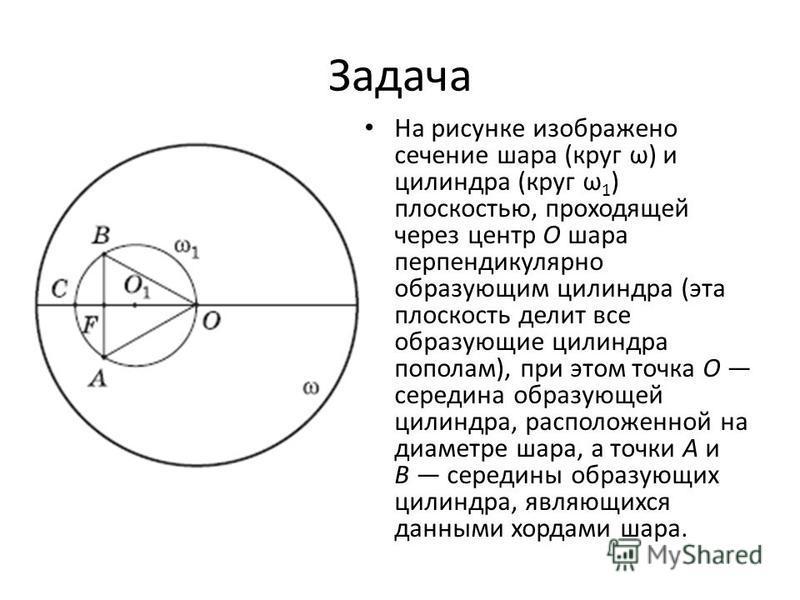 Задача На рисунке изображено сечение шара (круг ω) и цилиндра (круг ω 1 ) плоскостью, проходящей через центр O шара перпендикулярно образующим цилиндра (эта плоскость делит все образующие цилиндра пополам), при этом точка O середина образующей цилинд