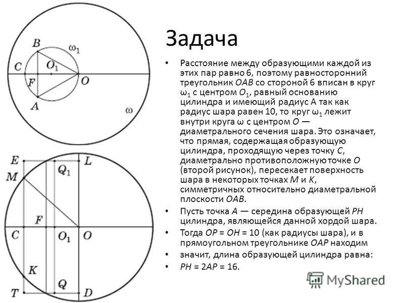 Задача Расстояние между образующими каждой из этих пар равно 6, поэтому равносторонний треугольник OAB со стороной 6 вписан в круг ω 1 с центром O 1, равный основанию цилиндра и имеющий радиус А так как радиус шара равен 10, то круг ω 1 лежит внутри