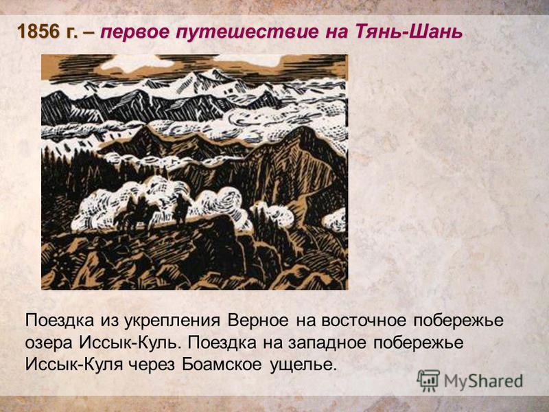 1856 г. – первое путешествие на Тянь-Шань Поездка из укрепления Верное на восточное побережье озера Иссык-Куль. Поездка на западное побережье Иссык-Куля через Боамское ущелье.