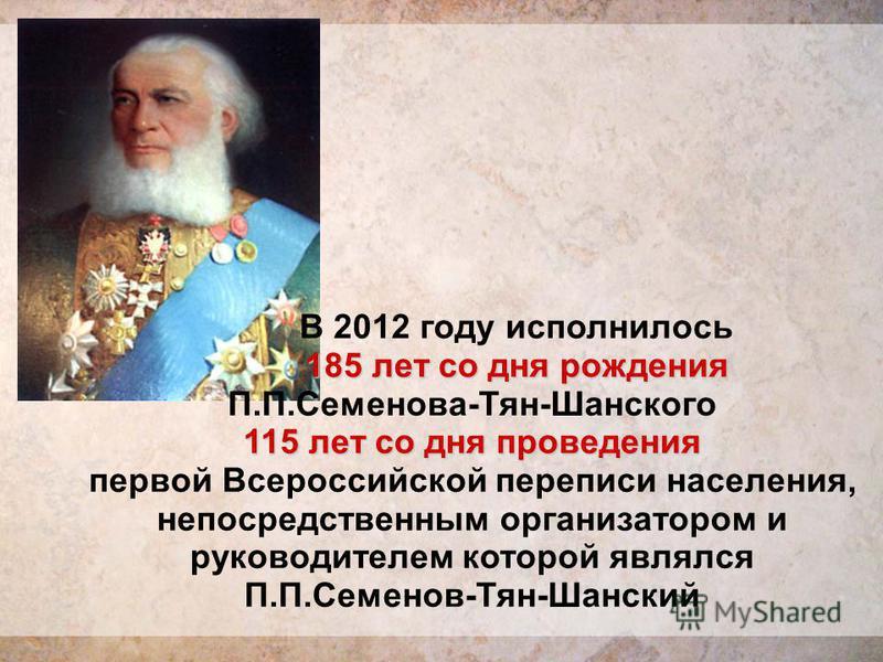 В 2012 году исполнилось 185 лет со дня рождения П.П.Семенова-Тян-Шанского 115 лет со дня проведения первой Всероссийской переписи населения, непосредственным организатором и руководителем которой являлся П.П.Семенов-Тян-Шанский