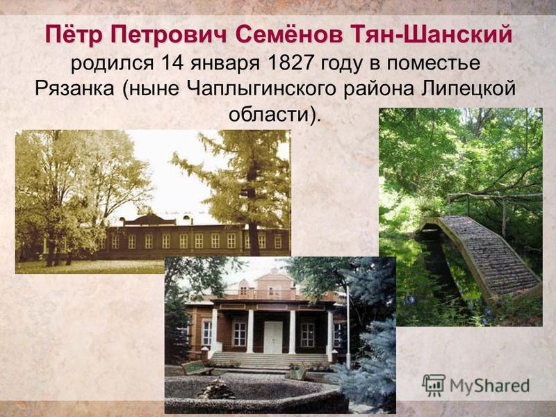 Пётр Петрович Семёнов Тян-Шанский Пётр Петрович Семёнов Тян-Шанский родился 14 января 1827 году в поместье Рязанка (ныне Чаплыгинского района Липецкой области).