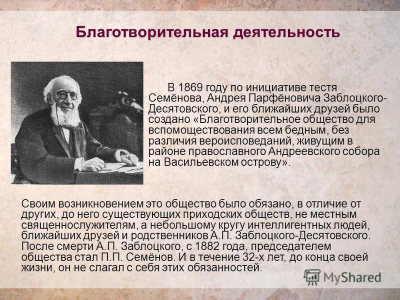 Благотворительная деятельность В 1869 году по инициативе тестя Семёнова, Андрея Парфёновича Заблоцкого- Десятовского, и его ближайших друзей было создано «Благотворительное общество для вспомоществования всем бедным, без различия вероисповеданий, жив