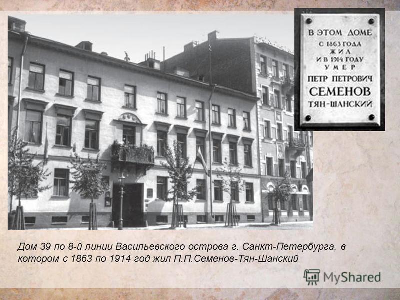 Дом 39 по 8-й линии Васильевского острова г. Санкт-Петербурга, в котором с 1863 по 1914 год жил П.П.Семенов-Тян-Шанский