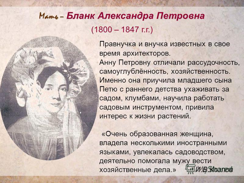Мать – Бланк Александра Петровна (1800 – 1847 г.г.) Правнучка и внучка известных в свое время архитекторов. Анну Петровну отличали рассудочность, самоуглублённость, хозяйственность. Именно она приучила младшего сына Петю с раннего детства ухаживать з