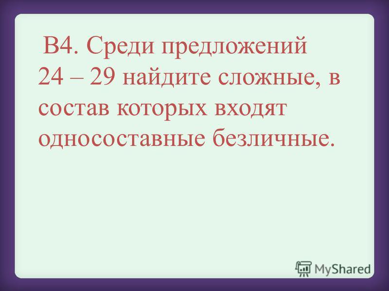 В4. Среди предложений 24 – 29 найдите сложные, в состав которых входят односоставные безличные.