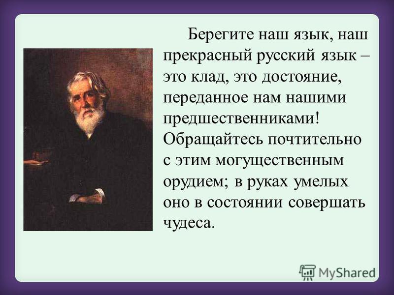 Берегите наш язык, наш прекрасный русский язык – это клад, это достояние, переданное нам нашими предшественниками! Обращайтесь почтительно с этим могущественным орудием; в руках умелых оно в состоянии совершать чудеса.