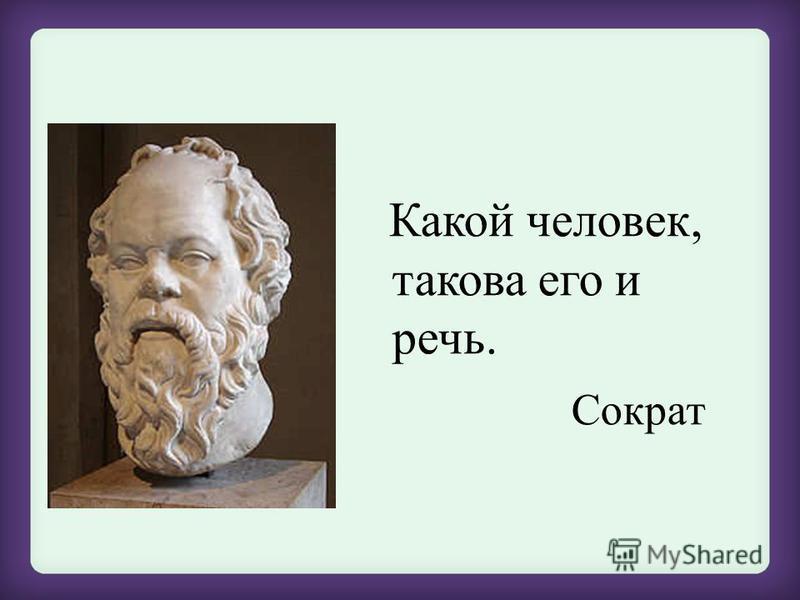 Какой человек, такова его и речь. Сократ