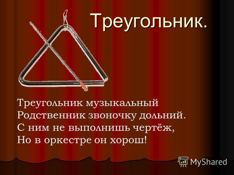 Треугольник. Треугольник музыкальный Родственник звоночку дольний. С ним не выполнишь чертёж, Но в оркестре он хорош!