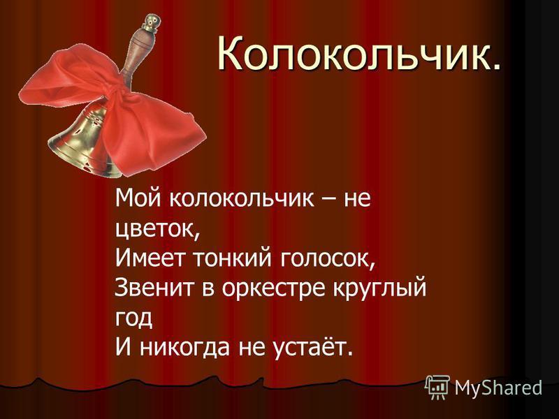 Колокольчик. Мой колокольчик – не цветок, Имеет тонкий голосок, Звенит в оркестре круглый год И никогда не устаёт.