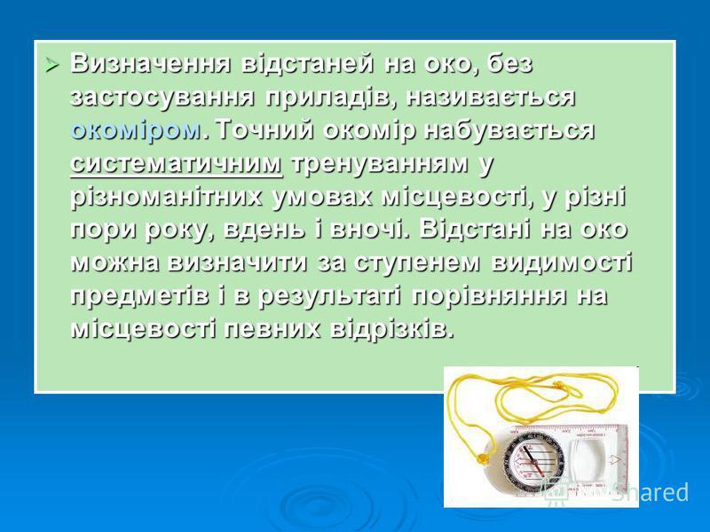 Визначення відстаней на око, без застосування приладів, називається окоміром. Точний окомір набувається систематичним тренуванням у різноманітних умовах місцевості, у різні пори року, вдень і вночі. Відстані на око можна визначити за ступенем видимос
