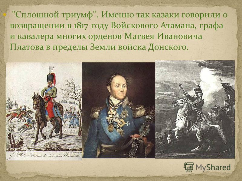 Сплошной триумф. Именно так казаки говорили о возвращении в 1817 году Войскового Атамана, графа и кавалера многих орденов Матвея Ивановича Платова в пределы Земли войска Донского.
