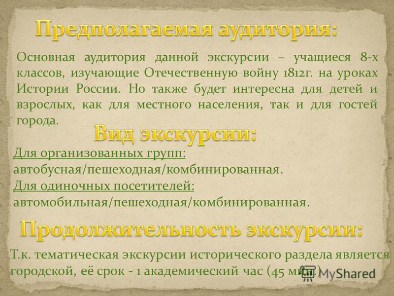 Основная аудитория данной экскурсии – учащиеся 8-х классов, изучающие Отечественную войну 1812 г. на уроках Истории России. Но также будет интересна для детей и взрослых, как для местного населения, так и для гостей города. Для организованных групп: