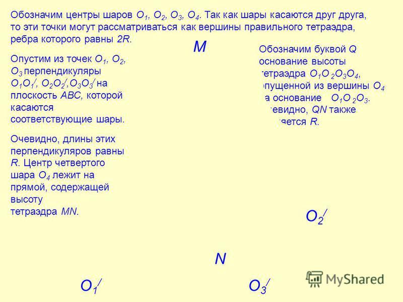 О 4 О 2 Q О 1 P О 3 Обозначим центры шаров О 1, О 2, О 3, О 4. Так как шары касаются друг друга, то эти точки могут рассматриваться как вершины правильного тетраэдра, ребра которого равны 2R. Опустим из точек О 1, О 2, О 3 перпендикуляры О 1 О 1 /, О