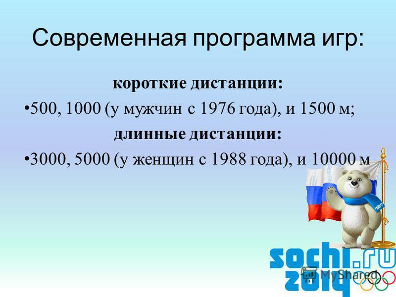 короткие дистанции: 500, 1000 (у мужчин с 1976 года), и 1500 м; длинные дистанции: 3000, 5000 (у женщин с 1988 года), и 10000 м Современная программа игр: