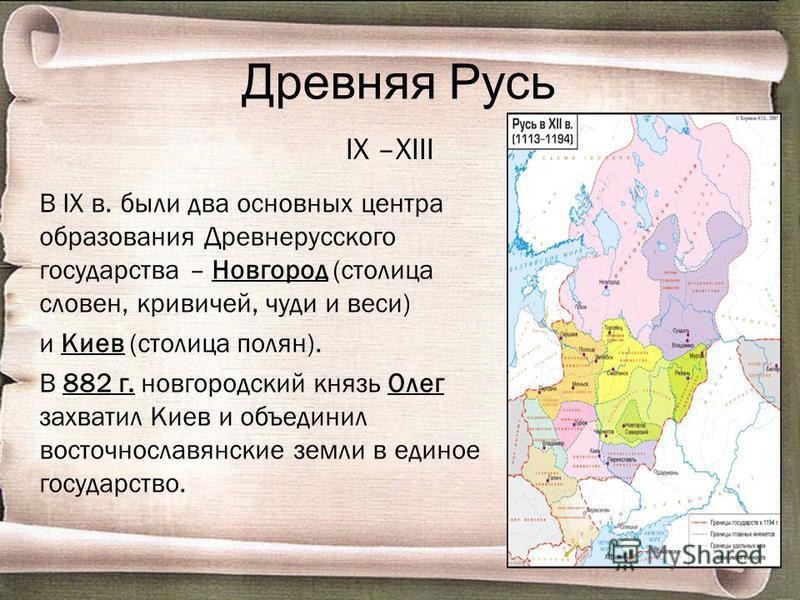 Древняя Русь IX –XIII В IX в. были два основных центра образования Древнерусского государства – Новгород (столица словен, кривичей, чуди и веси) и Киев (столица полян). В 882 г. новгородский князь Олег захватил Киев и объединил восточнославянские зем