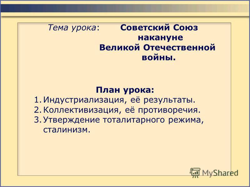 Тема урока: Советский Союз накануне Великой Отечественной войны. План урока: 1.Индустриализация, её результаты. 2.Коллективизация, её противоречия. 3. Утверждение тоталитарного режима, сталинизм.