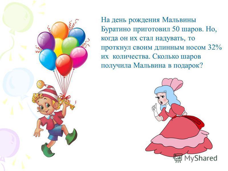 На день рождения Мальвины Буратино приготовил 50 шаров. Но, когда он их стал надувать, то проткнул своим длинным носом 32% их количества. Сколько шаров получила Мальвина в подарок?