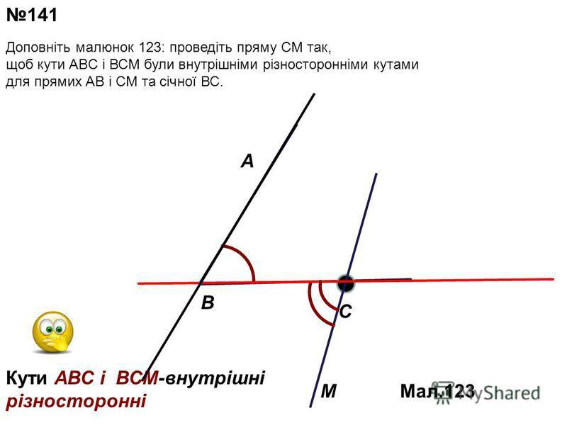A M C B 141 Мал.123 Кути АВС i ВСМ-внутрiшнi рiзностороннi Доповніть малюнок 123: проведіть пряму СМ так, щоб кути АBC і ВСМ були внутрішніми різносторонніми кутами для прямих АВ і СМ та січної ВС.