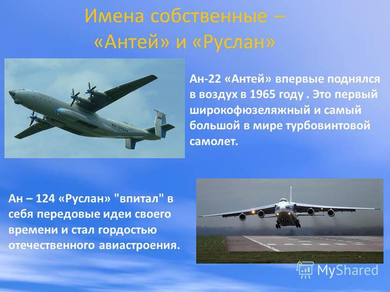 Имена собственные – «Антей» и «Руслан» Ан-22 «Антей» впервые поднялся в воздух в 1965 году. Это первый широкофюзеляжный и самый большой в мире турбовинтовой самолет. Ан – 124 «Руслан»