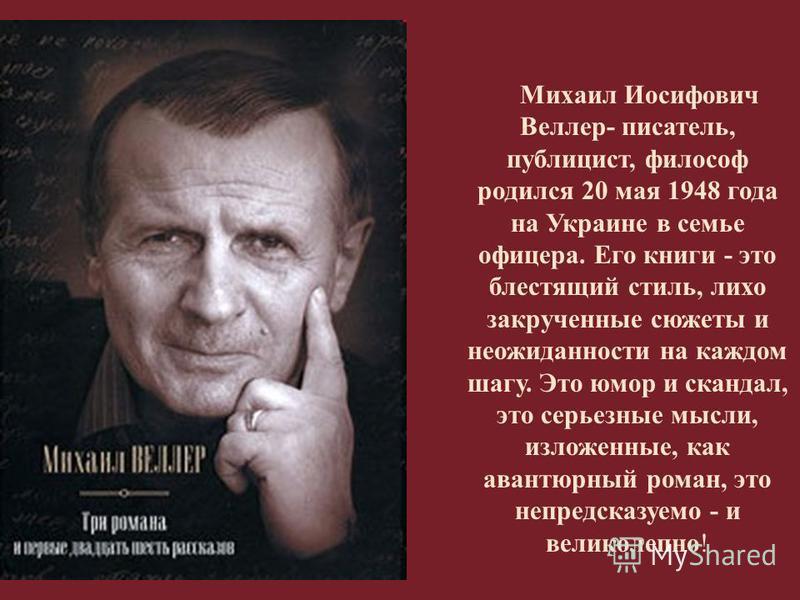 Михаил Иосифович Веллер - писатель, публицист, философ родился 20 мая 1948 года на Украине в семье офицера. Его книги - это блестящий стиль, лихо закрученные сюжеты и неожиданности на каждом шагу. Это юмор и скандал, это серьезные мысли, изложенные,