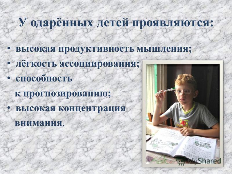 У одарённых детей проявляются: высокая продуктивность мышления; лёгкость ассоциирования; способность к прогнозированию; высокая концентрация внимания.