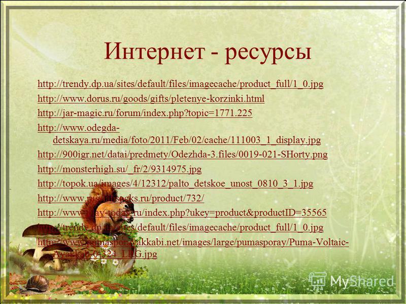 Интернет - ресурсы http://trendy.dp.ua/sites/default/files/imagecache/product_full/1_0. jpg http://www.dorus.ru/goods/gifts/pletenye-korzinki.html http://jar-magic.ru/forum/index.php?topic=1771.225 http://www.odegda- detskaya.ru/media/foto/2011/Feb/0