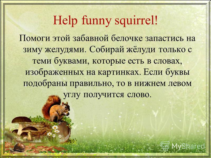 Help funny squirrel! Помоги этой забавной белочке запастись на зиму желудями. Собирай жёлуди только с теми буквами, которые есть в словах, изображенных на картинках. Если буквы подобраны правильно, то в нижнем левом углу получится слово.