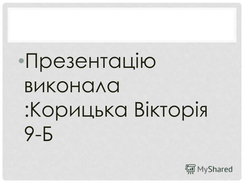 Презентацію виконала :Корицька Вікторія 9-Б