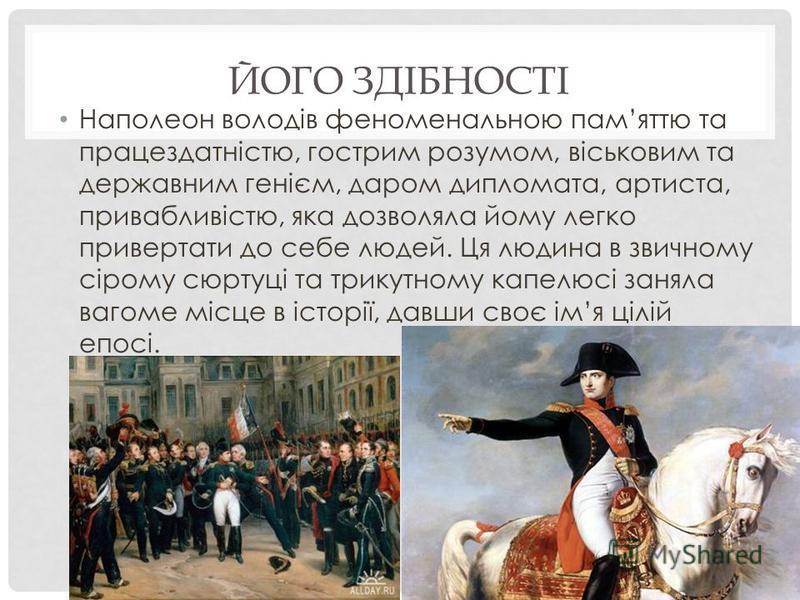 ЙОГО ЗДІБНОСТІ Наполеон володів феноменальною памяттю та працездатністю, гострим розумом, віськовим та державним генієм, даром дипломата, артиста, привабливістю, яка дозволяла йому легко привертати до себе людей. Ця людина в звичному сірому сюртуці т
