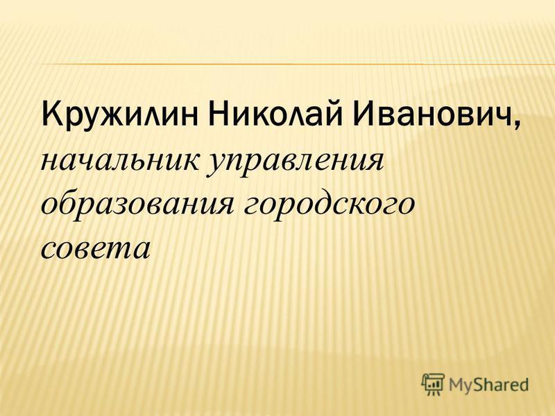 Кружилин Николай Иванович, начальник управления образования городского совета