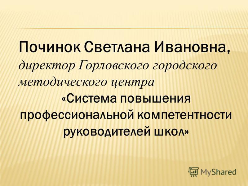 Починок Светлана Ивановна, директор Горловского городского методического центра «Система повышения профессиональной компетентности руководителей школ»