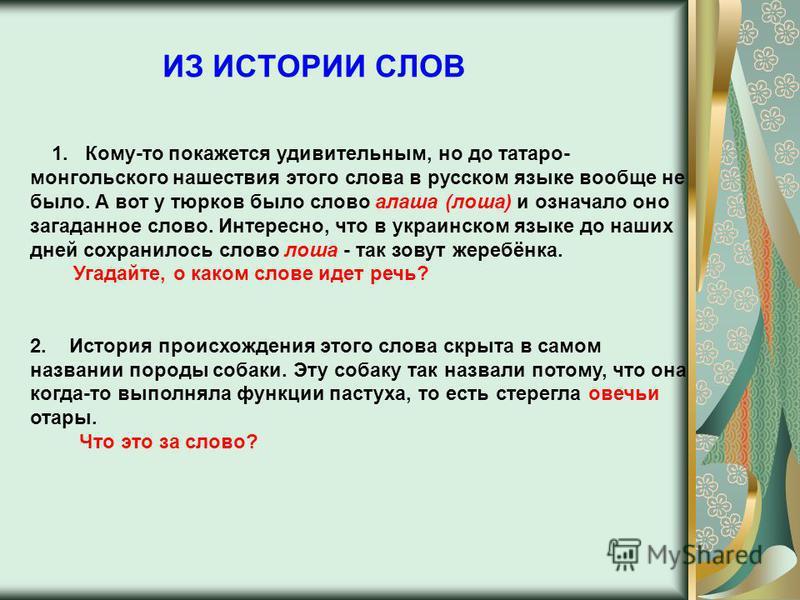ИЗ ИСТОРИИ СЛОВ 1. Кому-то покажется удивительным, но до татаро- монгольского нашествия этого слова в русском языке вообще не было. А вот у тюрков было слово алеша (леша) и означало оно загаданное слово. Интересно, что в украинском языке до наших дне