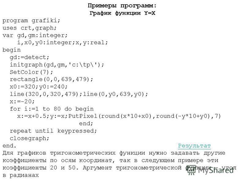 Примеры программ: График функции Y=X program grafiki; uses crt,graph; var gd,gm:integer; i,x0,y0:integer;x,y:real; begin gd:=detect; initgraph(gd,gm,'c:\tp\'); SetColor(7); rectangle(0,0,639,479); x0:=320;y0:=240; line(320,0,320,479);line(0,y0,639,y0