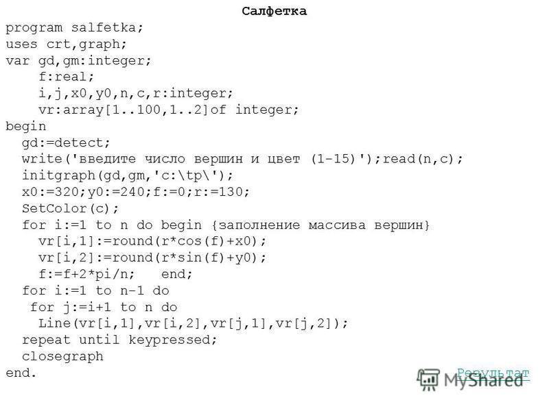 Салфетка program salfetka; uses crt,graph; var gd,gm:integer; f:real; i,j,x0,y0,n,c,r:integer; vr:array[1..100,1..2]of integer; begin gd:=detect; write('введите число вершин и цвет (1-15)');read(n,c); initgraph(gd,gm,'c:\tp\'); x0:=320;y0:=240;f:=0;r
