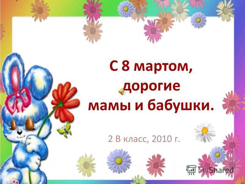 С 8 мартом, дорогие мамы и бабушки. 2 В класс, 2010 г.