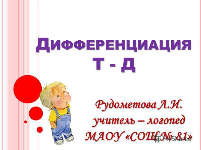 Д ИФФЕРЕНЦИАЦИЯ Т - Д Рудометова Л.И. учитель – логопед МАОУ «СОШ 81»