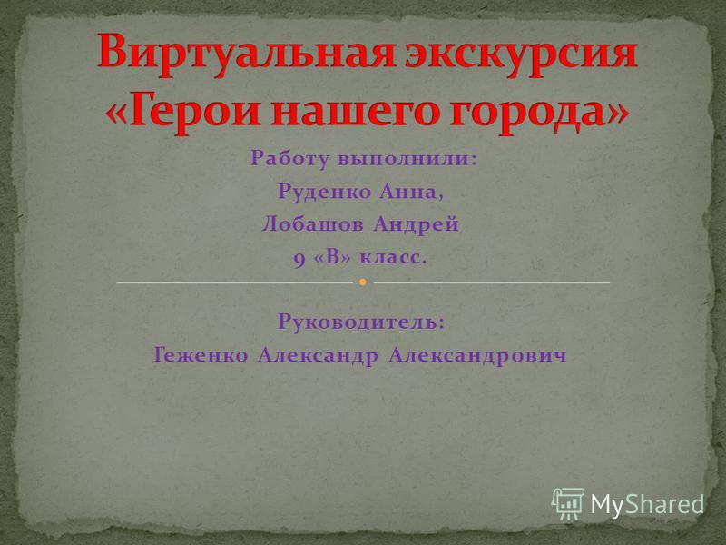 Работу выполнили: Руденко Анна, Лобашов Андрей 9 «В» класс. Руководитель: Геженко Александр Александрович