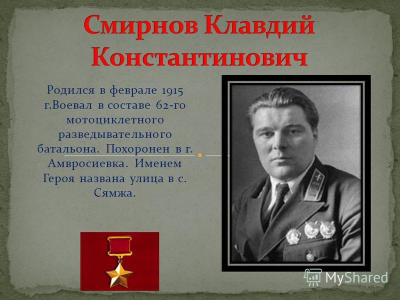 Родился в феврале 1915 г.Воевал в составе 62-го мотоциклетного разведывательного батальона. Похоронен в г. Амвросиевка. Именем Героя названа улица в с. Сямжа.