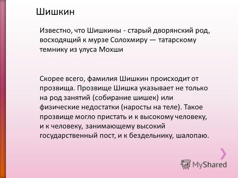 Шишкин Известно, что Шишкины - старый дворянский род, восходящий к мурзе Солохмиру татарскому темнику из улуса Мохши Скорее всего, фамилия Шишкин происходит от прозвища. Прозвище Шишка указывает не только на род занятий (собирание шишек) или физическ