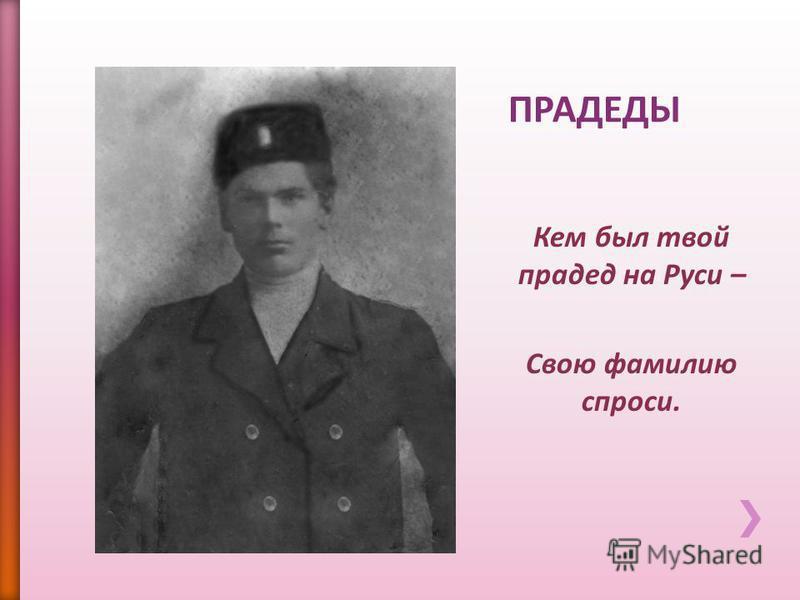 Кем был твой прадед на Руси – Свою фамилию спроси..