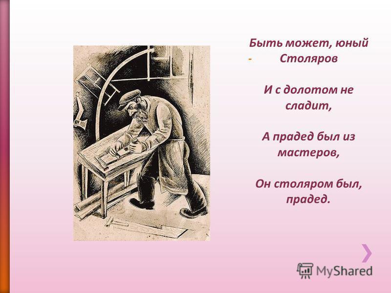 Быть может, юный Столяров И с долотом не сладит, А прадед был из мастеров, Он столяром был, прадед.